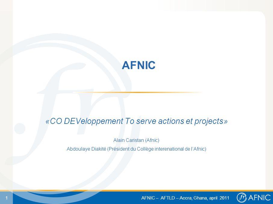 1 AFNIC – AFTLD – Accra, Ghana, april 2011 AFNIC «CO DEVeloppement To serve actions et projects» Alain Caristan (Afnic) Abdoulaye Diakité (Président d