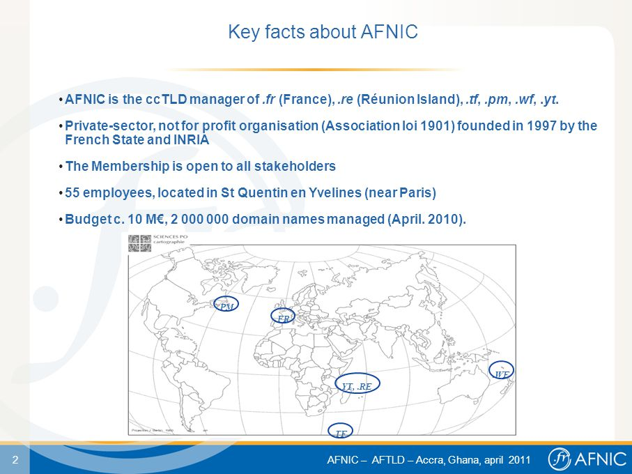 2 AFNIC – AFTLD – Accra, Ghana, april 2011 Key facts about AFNIC AFNIC is the ccTLD manager of.fr (France),.re (Réunion Island),.tf,.pm,.wf,.yt.