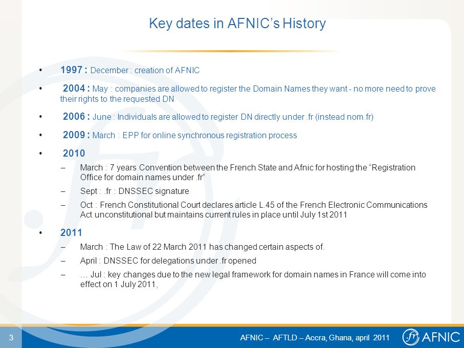 3 AFNIC – AFTLD – Accra, Ghana, april 2011 Key dates in AFNIC's History 1997 : December : creation of AFNIC 2004 : May : companies are allowed to register the Domain Names they want - no more need to prove their rights to the requested DN 2006 : June : Individuals are allowed to register DN directly under.fr (instead nom.fr) 2009 : March : EPP for online synchronous registration process 2010 –March : 7 years Convention between the French State and Afnic for hosting the Registration Office for domain names under.fr –Sept :.fr : DNSSEC signature –Oct : French Constitutional Court declares article L.45 of the French Electronic Communications Act unconstitutional but maintains current rules in place until July 1st 2011 2011 –March : The Law of 22 March 2011 has changed certain aspects of.