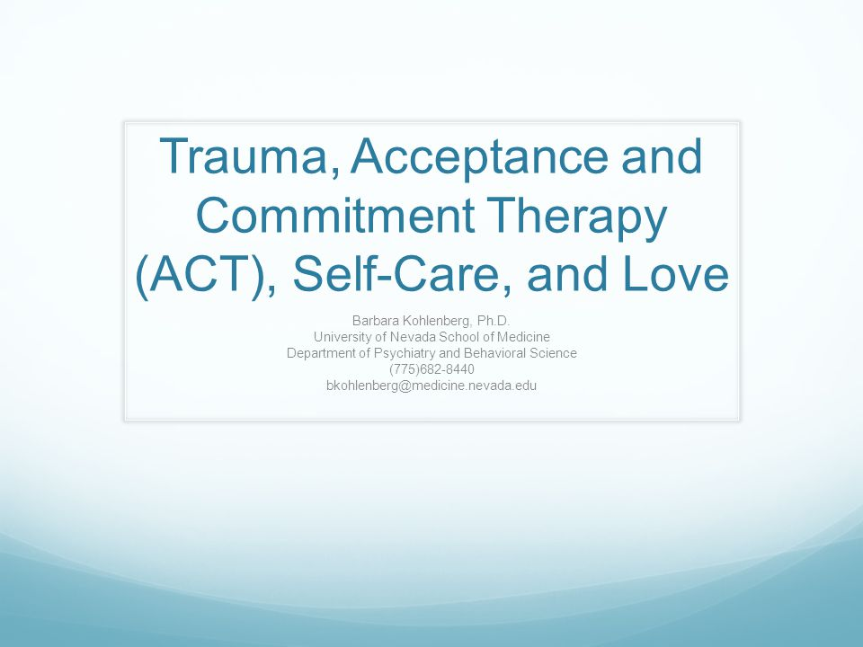 Trauma, Acceptance and Commitment Therapy (ACT), Self-Care, and Love Barbara Kohlenberg, Ph.D. University of Nevada School of Medicine Department of P