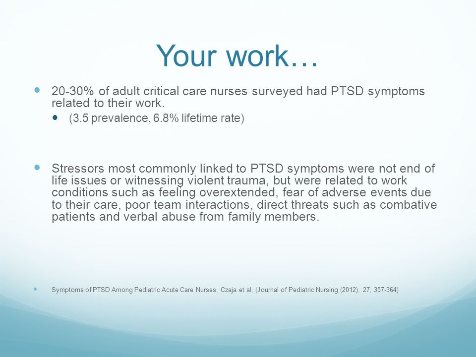 Your work… 20-30% of adult critical care nurses surveyed had PTSD symptoms related to their work. (3.5 prevalence, 6.8% lifetime rate) Stressors most
