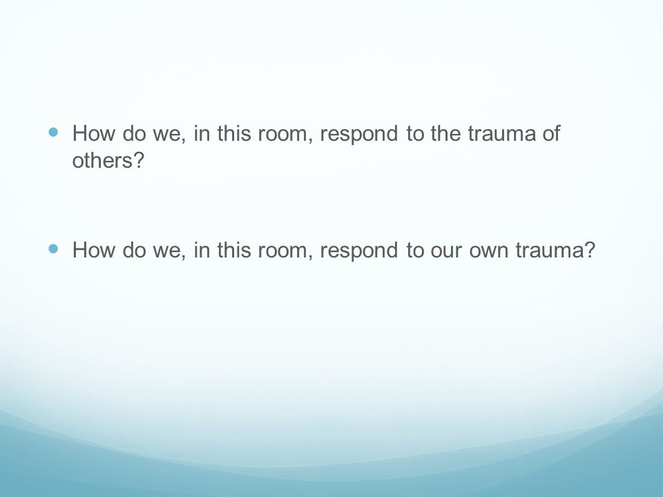 How do we, in this room, respond to the trauma of others? How do we, in this room, respond to our own trauma?