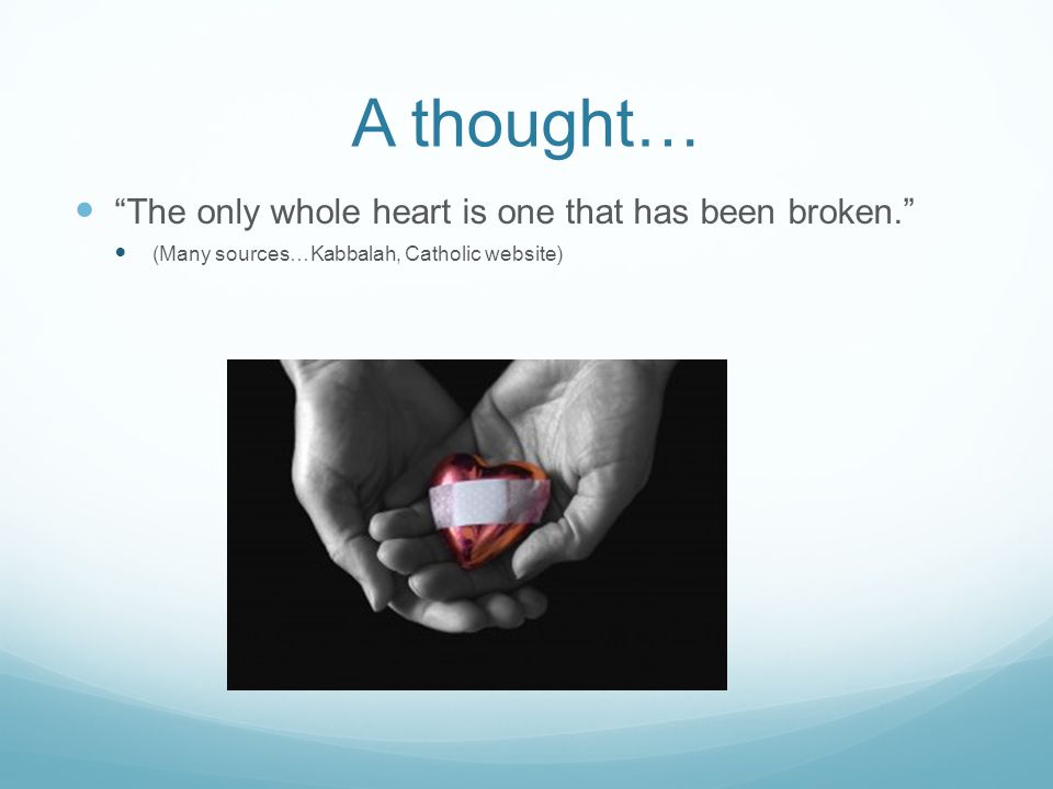 """A thought… """"The only whole heart is one that has been broken."""" (Many sources…Kabbalah, Catholic website)"""