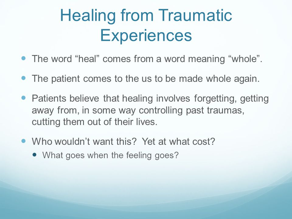 """Healing from Traumatic Experiences The word """"heal"""" comes from a word meaning """"whole"""". The patient comes to the us to be made whole again. Patients bel"""