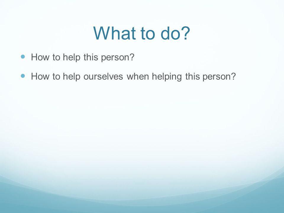 What to do? How to help this person? How to help ourselves when helping this person?
