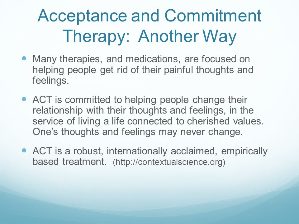 Acceptance and Commitment Therapy: Another Way Many therapies, and medications, are focused on helping people get rid of their painful thoughts and fe