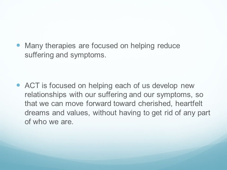 Many therapies are focused on helping reduce suffering and symptoms. ACT is focused on helping each of us develop new relationships with our suffering