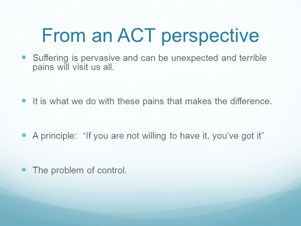 From an ACT perspective Suffering is pervasive and can be unexpected and terrible pains will visit us all. It is what we do with these pains that make
