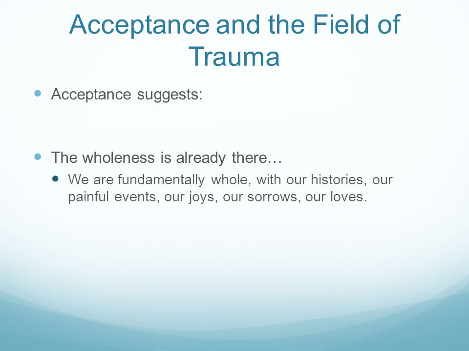 Acceptance and the Field of Trauma Acceptance suggests: The wholeness is already there… We are fundamentally whole, with our histories, our painful events, our joys, our sorrows, our loves.
