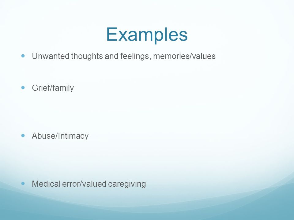 Examples Unwanted thoughts and feelings, memories/values Grief/family Abuse/Intimacy Medical error/valued caregiving
