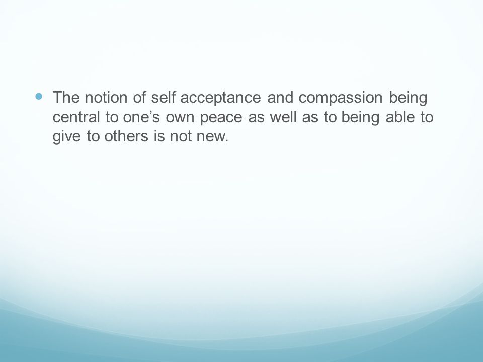 The notion of self acceptance and compassion being central to one's own peace as well as to being able to give to others is not new.