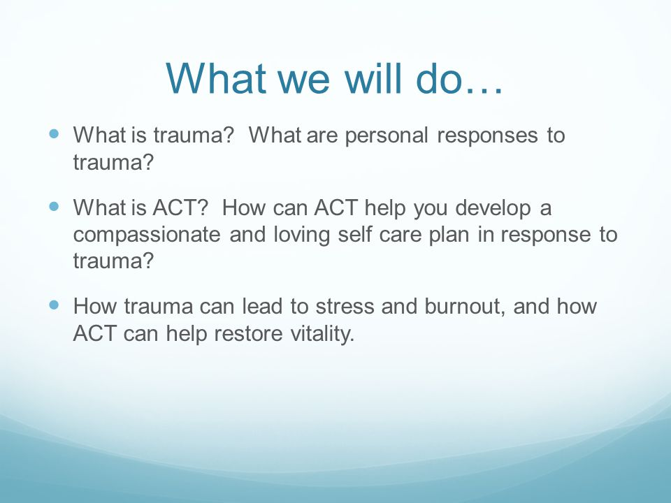 What we will do… What is trauma? What are personal responses to trauma? What is ACT? How can ACT help you develop a compassionate and loving self care