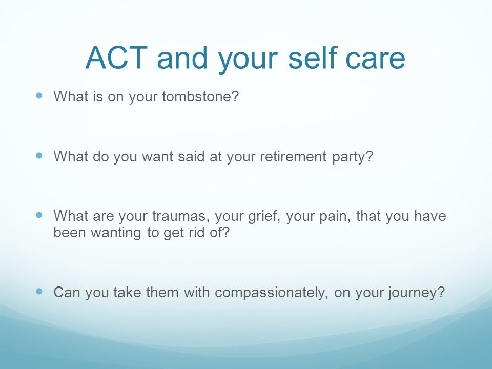 ACT and your self care What is on your tombstone? What do you want said at your retirement party? What are your traumas, your grief, your pain, that y