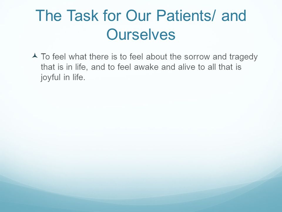 The Task for Our Patients/ and Ourselves To feel what there is to feel about the sorrow and tragedy that is in life, and to feel awake and alive to al