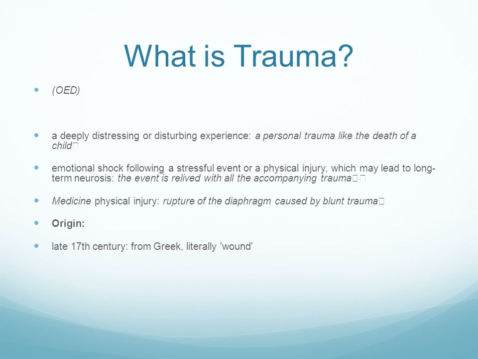 What is Trauma? (OED) a deeply distressing or disturbing experience: a personal trauma like the death of a child emotional shock following a stressful