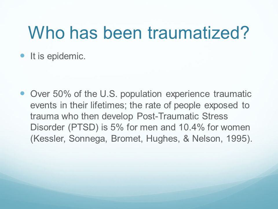 Who has been traumatized? It is epidemic. Over 50% of the U.S. population experience traumatic events in their lifetimes; the rate of people exposed t