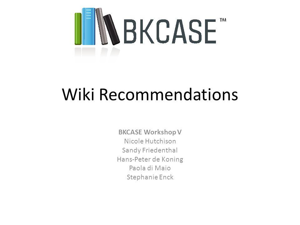 Wiki Recommendations BKCASE Workshop V Nicole Hutchison Sandy Friedenthal Hans-Peter de Koning Paola di Maio Stephanie Enck