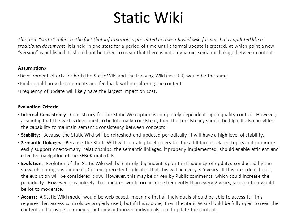 Static Wiki The term static refers to the fact that information is presented in a web-based wiki format, but is updated like a traditional document: it is held in one state for a period of time until a formal update is created, at which point a new version is published.