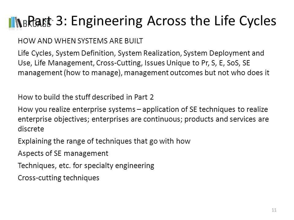 HOW AND WHEN SYSTEMS ARE BUILT Life Cycles, System Definition, System Realization, System Deployment and Use, Life Management, Cross-Cutting, Issues Unique to Pr, S, E, SoS, SE management (how to manage), management outcomes but not who does it How to build the stuff described in Part 2 How you realize enterprise systems – application of SE techniques to realize enterprise objectives; enterprises are continuous; products and services are discrete Explaining the range of techniques that go with how Aspects of SE management Techniques, etc.