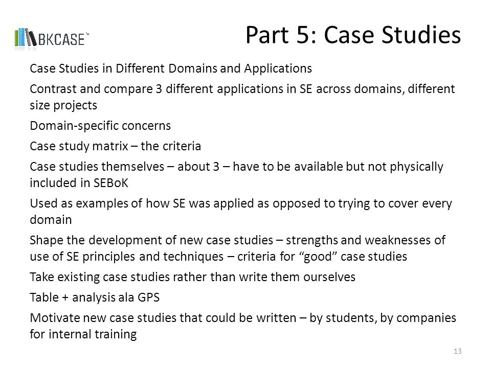Case Studies in Different Domains and Applications Contrast and compare 3 different applications in SE across domains, different size projects Domain-specific concerns Case study matrix – the criteria Case studies themselves – about 3 – have to be available but not physically included in SEBoK Used as examples of how SE was applied as opposed to trying to cover every domain Shape the development of new case studies – strengths and weaknesses of use of SE principles and techniques – criteria for good case studies Take existing case studies rather than write them ourselves Table + analysis ala GPS Motivate new case studies that could be written – by students, by companies for internal training Part 5: Case Studies 13