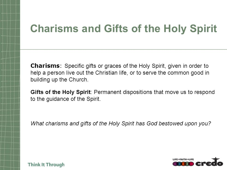 Charisms and Gifts of the Holy Spirit Charisms: Specific gifts or graces of the Holy Spirit, given in order to help a person live out the Christian life, or to serve the common good in building up the Church.