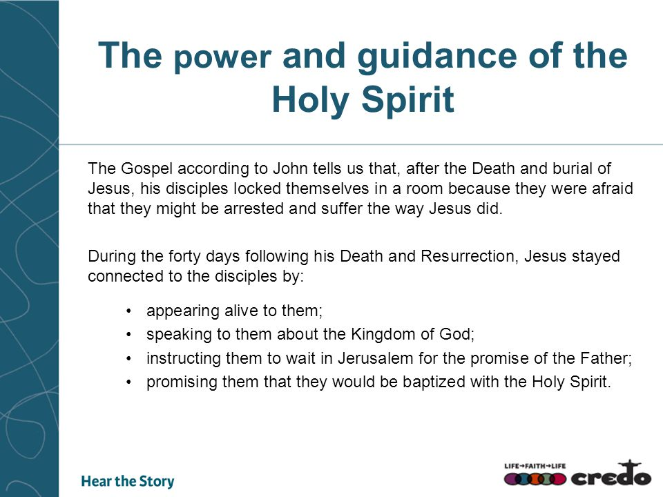 The power and guidance of the Holy Spirit The Gospel according to John tells us that, after the Death and burial of Jesus, his disciples locked themselves in a room because they were afraid that they might be arrested and suffer the way Jesus did.