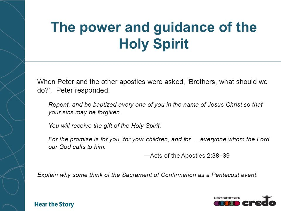 The power and guidance of the Holy Spirit When Peter and the other apostles were asked, 'Brothers, what should we do?', Peter responded: Repent, and be baptized every one of you in the name of Jesus Christ so that your sins may be forgiven.