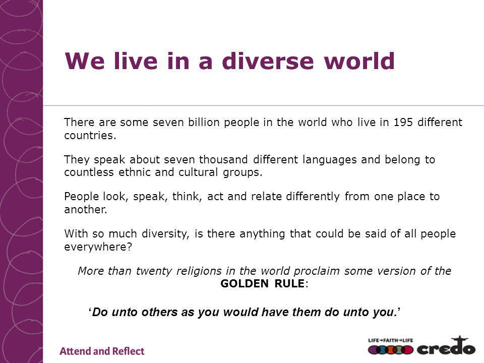 We live in a diverse world There are some seven billion people in the world who live in 195 different countries.