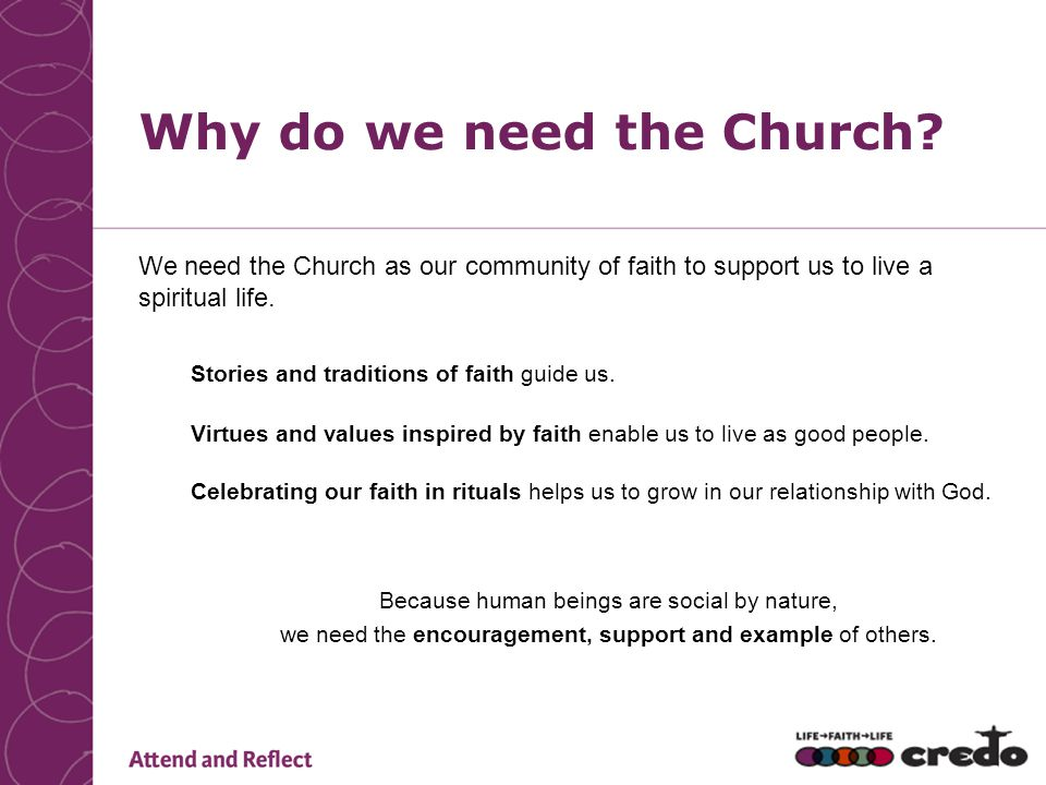 Why do we need the Church? We need the Church as our community of faith to support us to live a spiritual life. Stories and traditions of faith guide