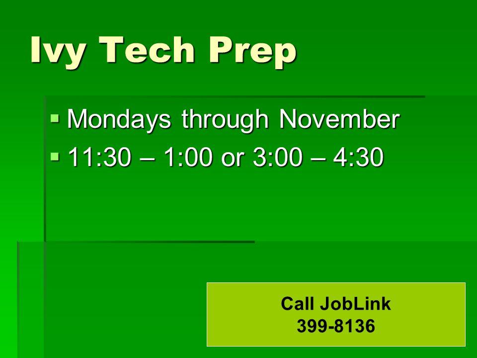 Ivy Tech Prep  Mondays through November  11:30 – 1:00 or 3:00 – 4:30 Call JobLink 399-8136