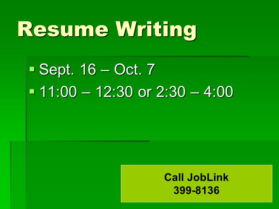 Resume Writing  Sept. 16 – Oct. 7  11:00 – 12:30 or 2:30 – 4:00 Call JobLink 399-8136