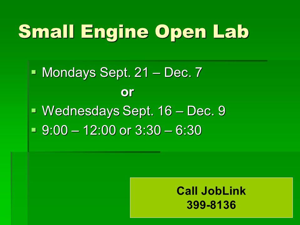 Small Engine Open Lab  Mondays Sept. 21 – Dec. 7 or  Wednesdays Sept. 16 – Dec. 9  9:00 – 12:00 or 3:30 – 6:30 Call JobLink 399-8136