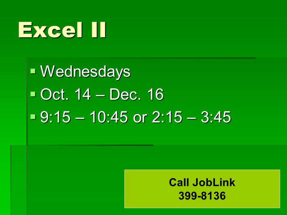 Excel II  Wednesdays  Oct. 14 – Dec. 16  9:15 – 10:45 or 2:15 – 3:45 Call JobLink 399-8136