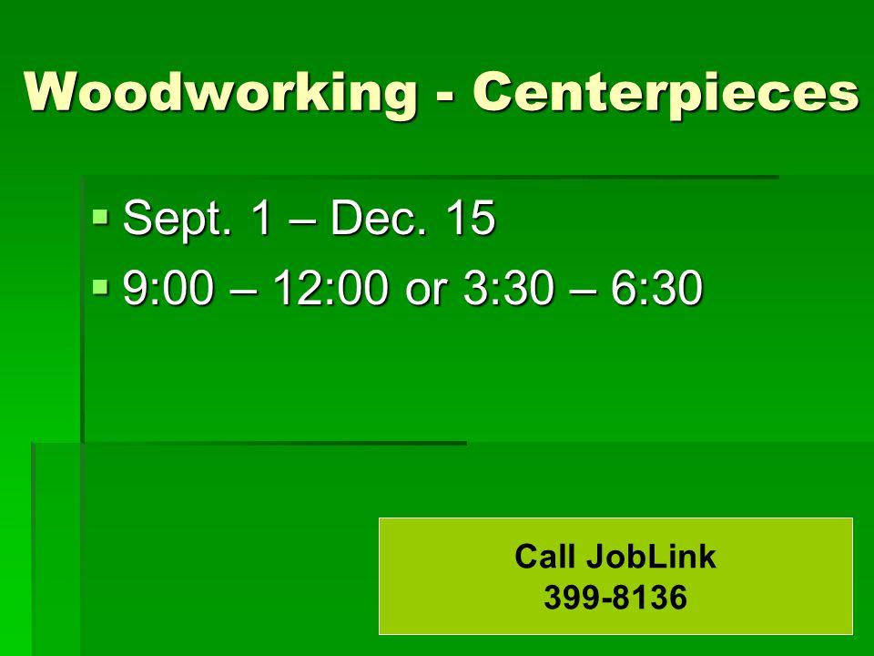 Woodworking - Centerpieces  Sept. 1 – Dec. 15  9:00 – 12:00 or 3:30 – 6:30 Call JobLink 399-8136