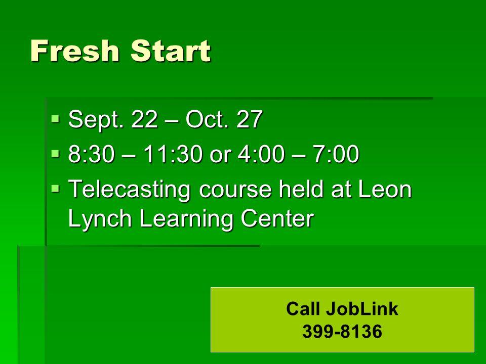 Fresh Start  Sept. 22 – Oct. 27  8:30 – 11:30 or 4:00 – 7:00  Telecasting course held at Leon Lynch Learning Center Call JobLink 399-8136