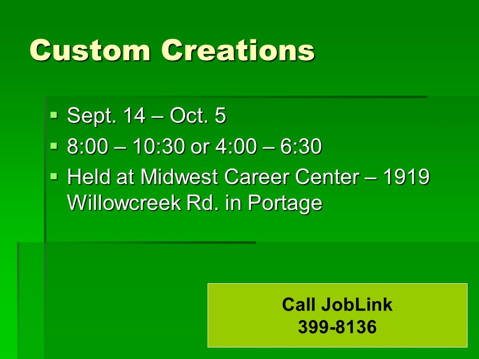 Custom Creations  Sept. 14 – Oct. 5  8:00 – 10:30 or 4:00 – 6:30  Held at Midwest Career Center – 1919 Willowcreek Rd. in Portage Call JobLink 399-