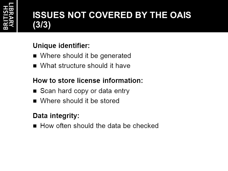 ISSUES NOT COVERED BY THE OAIS (3/3) Unique identifier: Where should it be generated What structure should it have How to store license information: Scan hard copy or data entry Where should it be stored Data integrity: How often should the data be checked