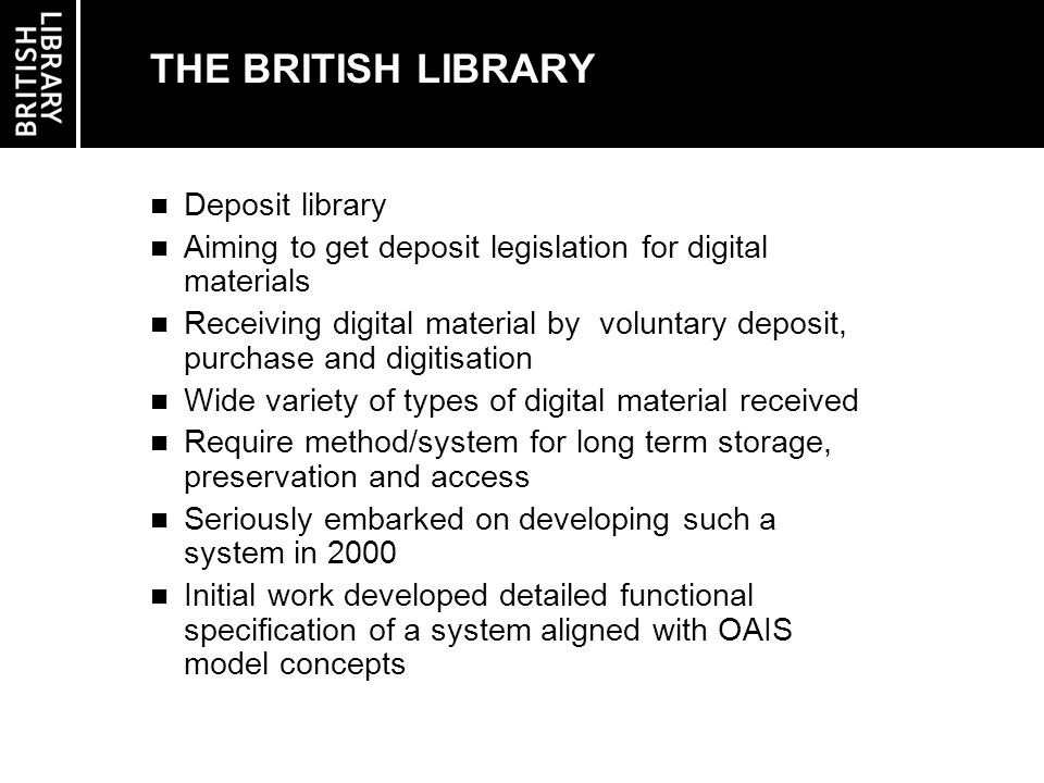 THE BRITISH LIBRARY Deposit library Aiming to get deposit legislation for digital materials Receiving digital material by voluntary deposit, purchase and digitisation Wide variety of types of digital material received Require method/system for long term storage, preservation and access Seriously embarked on developing such a system in 2000 Initial work developed detailed functional specification of a system aligned with OAIS model concepts