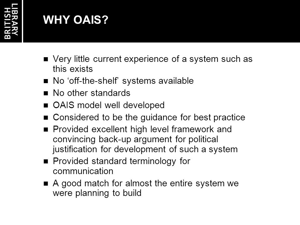 OAIS THEORY vs SYSTEM IMPLEMENTATION High level standard implies no rules for actual design or implementation OAIS sounds like one system but is not necessarily, or even likely to be, one single entity No formal method of implementation used Analysed business processes and matched to OAIS functions