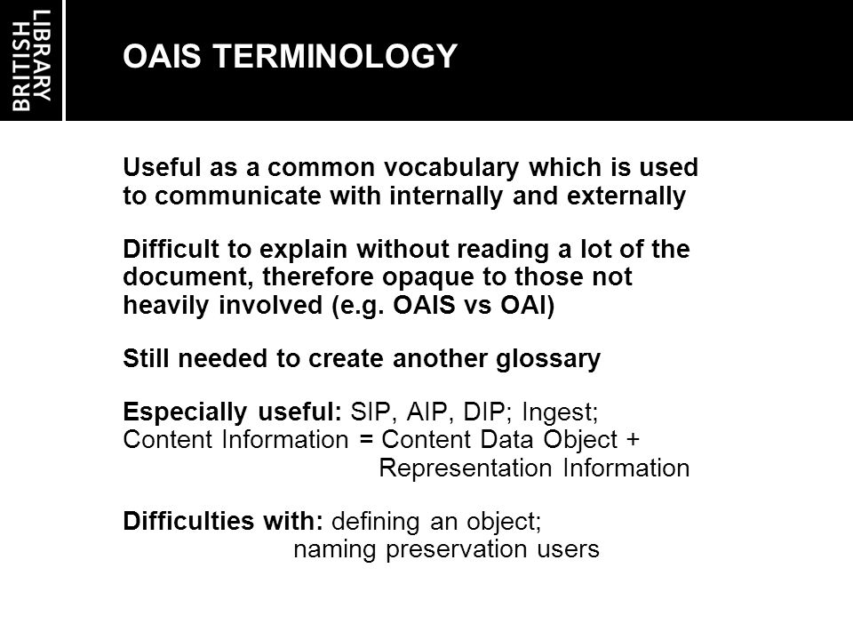 OAIS TERMINOLOGY Useful as a common vocabulary which is used to communicate with internally and externally Difficult to explain without reading a lot of the document, therefore opaque to those not heavily involved (e.g.