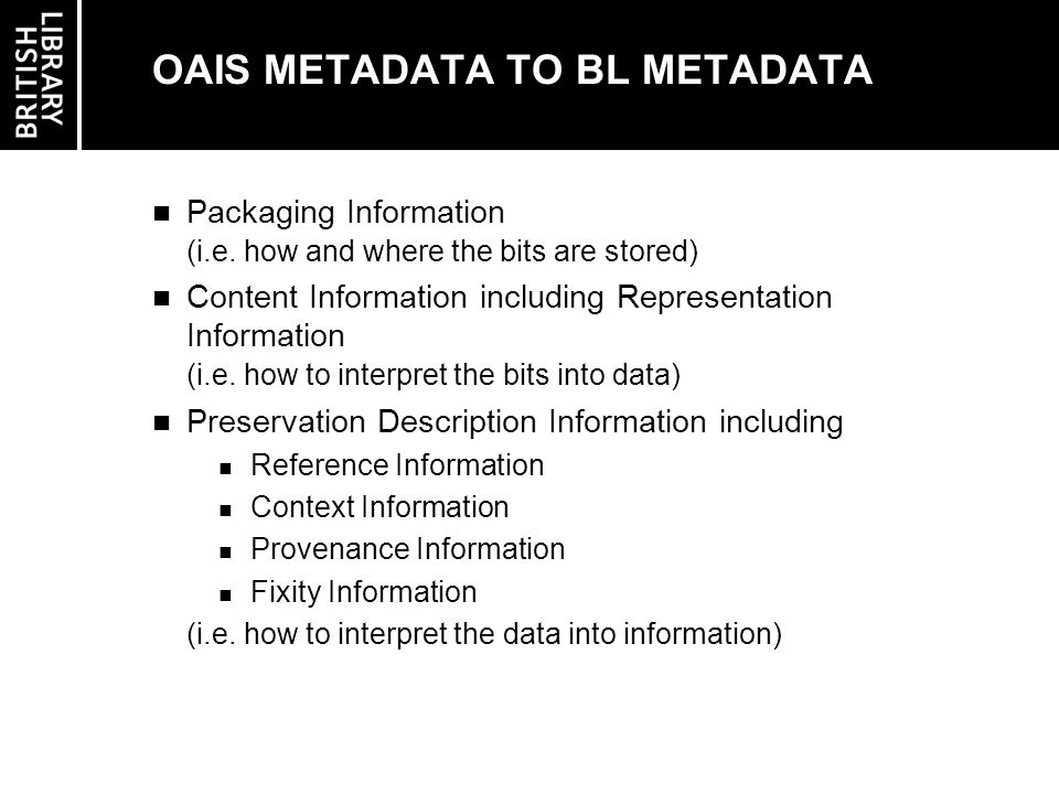 ISSUES NOT COVERED BY THE OAIS (1/3) Boundary of the system under development: Which materials will be stored in this system Should descriptive information be stored internally Should object relationships be stored internally Should a retrieval manager component be included Should an exit strategy (high volume data transfer) be built from day one Changes to metadata : Should changes be allowed without delivery and re-ingest as new item