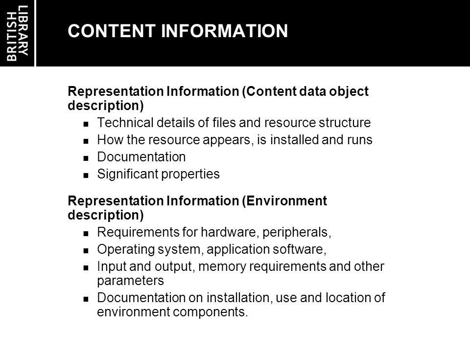 PRESERVATION DESCRIPTION INFORMATION Reference Information Identifiers & descriptive information Context Information Reason for creation, relationships with other resources Provenance Information Origin of the resource & changes made due to its life in the archive Fixity Information Authentication details