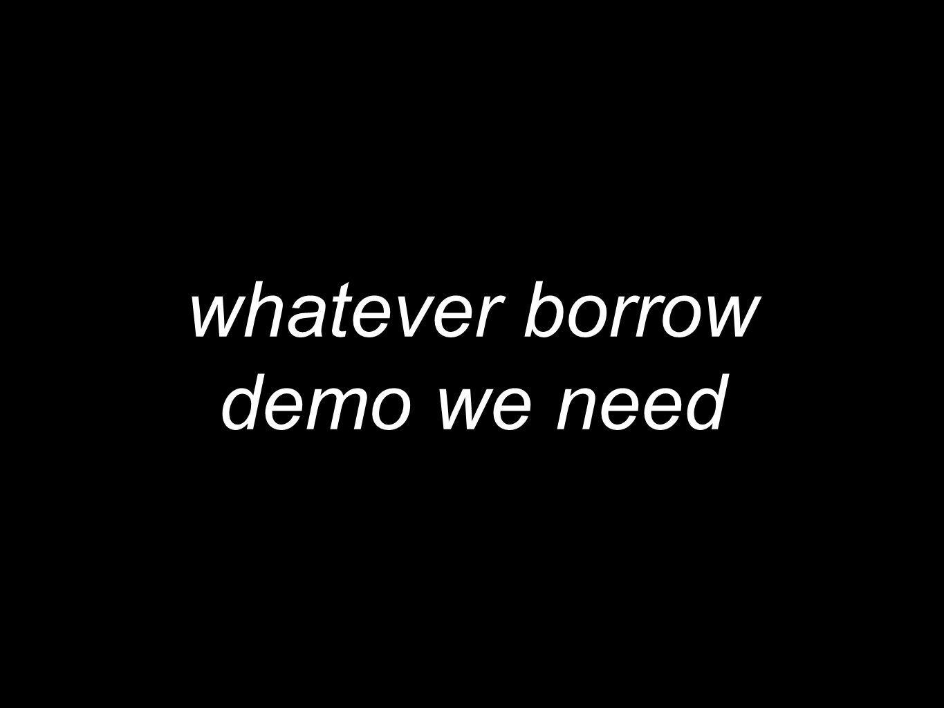 whatever borrow demo we need