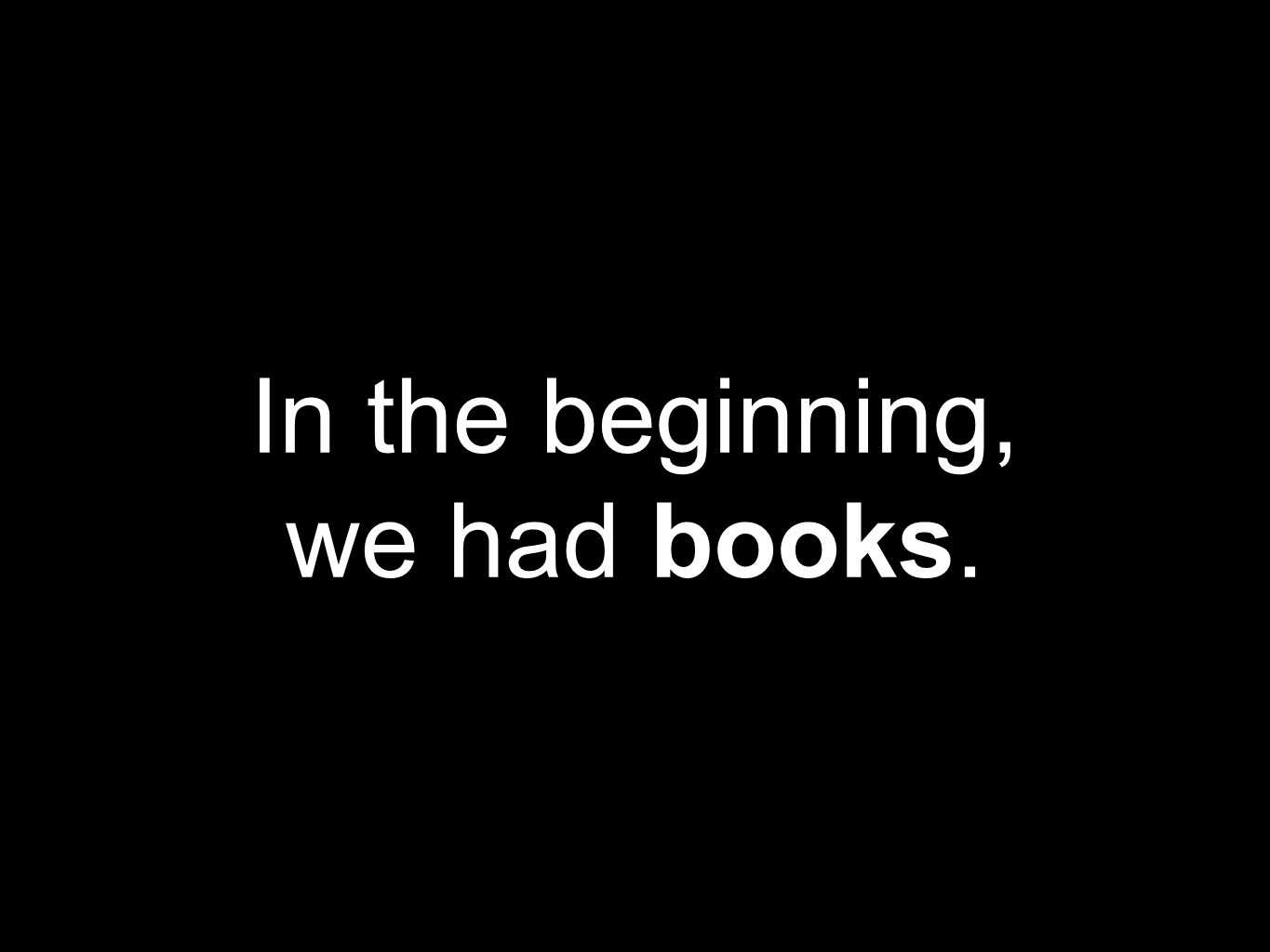In the beginning, we had books.
