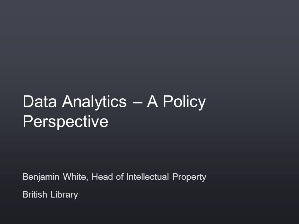 Data Analytics – A Policy Perspective Benjamin White, Head of Intellectual Property British Library
