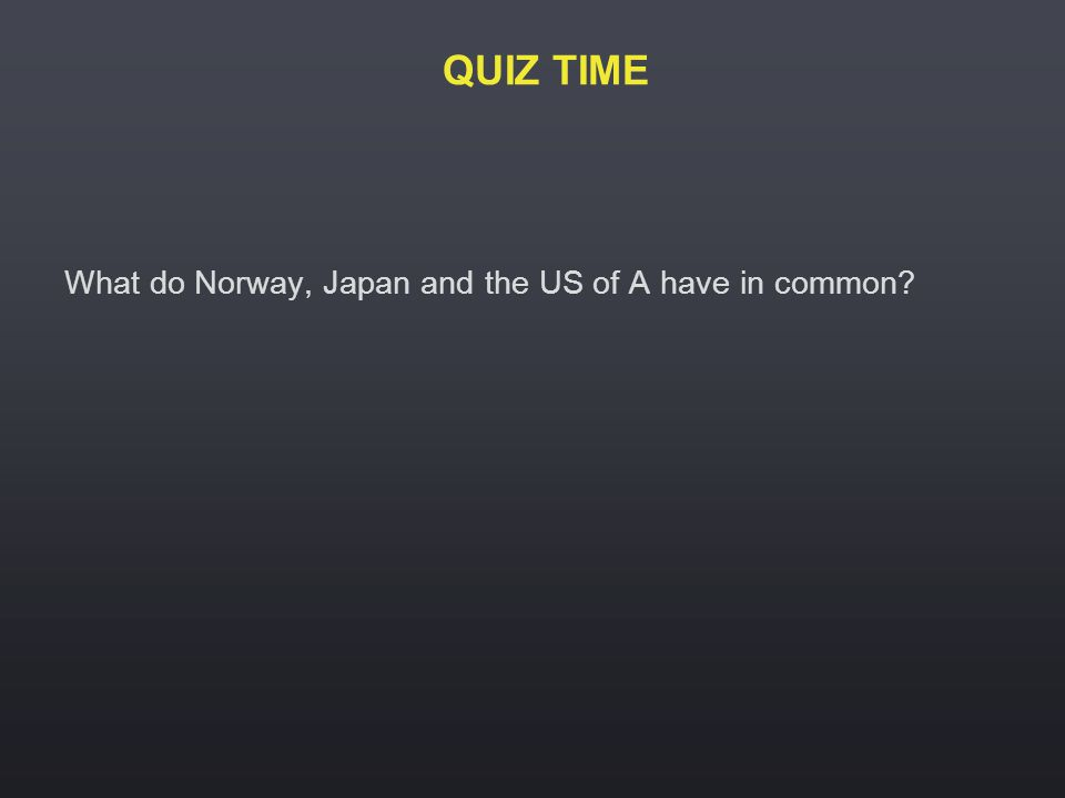 QUIZ TIME What do Norway, Japan and the US of A have in common?