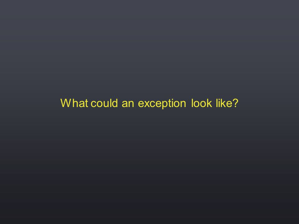 What could an exception look like?