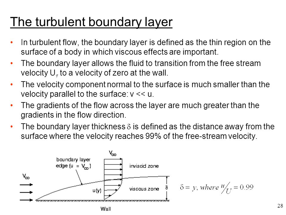 28 The turbulent boundary layer In turbulent flow, the boundary layer is defined as the thin region on the surface of a body in which viscous effects