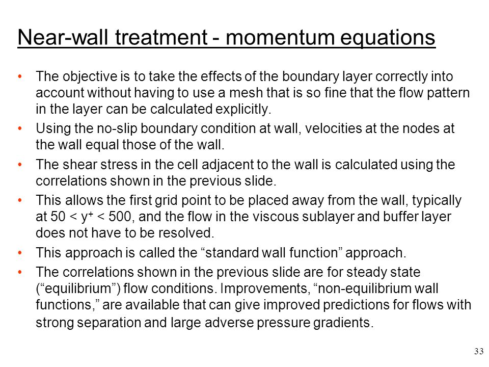 33 Near-wall treatment - momentum equations The objective is to take the effects of the boundary layer correctly into account without having to use a