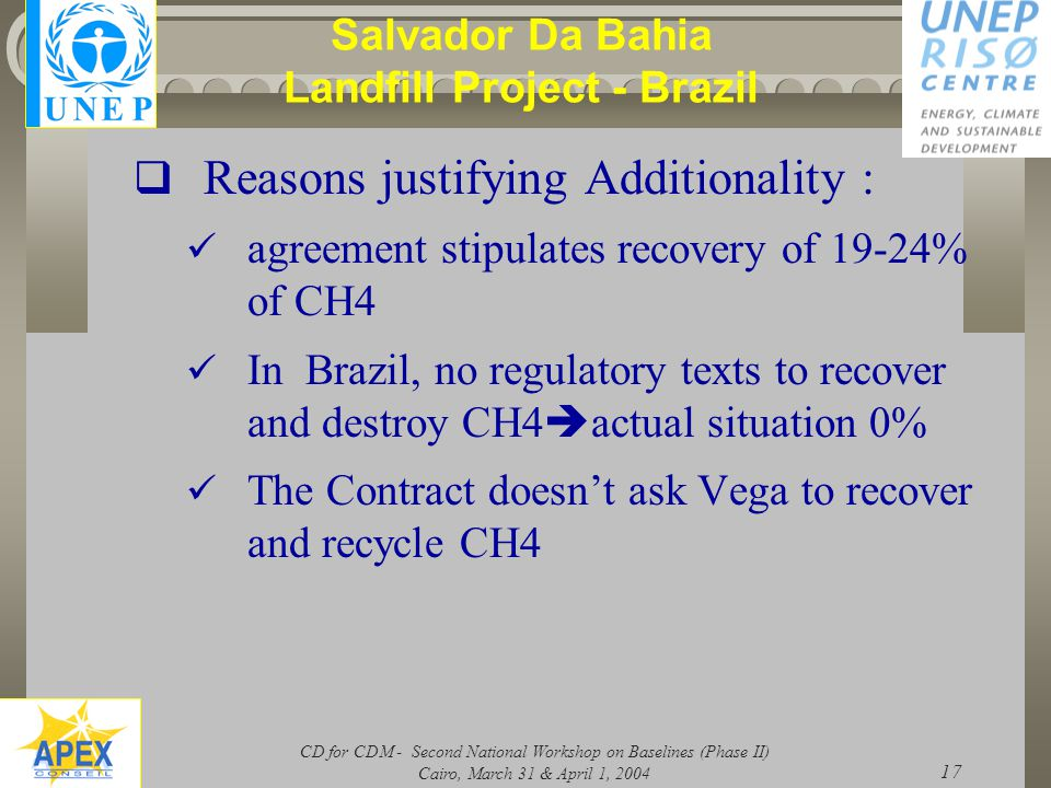 CD for CDM - Second National Workshop on Baselines (Phase II) Cairo, March 31 & April 1, 2004 17 Salvador Da Bahia Landfill Project - Brazil  Reasons justifying Additionality : agreement stipulates recovery of 19-24% of CH4 In Brazil, no regulatory texts to recover and destroy CH4  actual situation 0% The Contract doesn't ask Vega to recover and recycle CH4